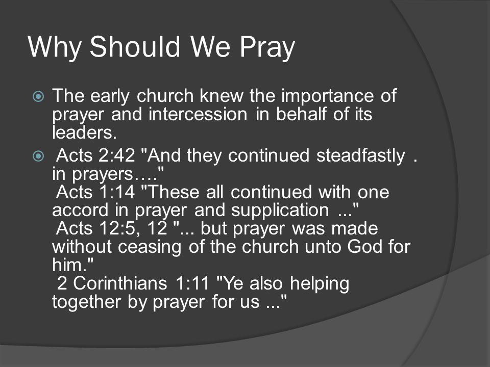 Why Should We Pray The early church knew the importance of prayer and intercession in behalf of its leaders.