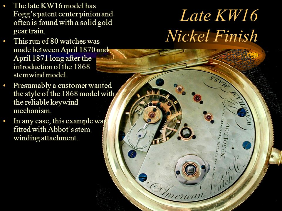 The late KW16 model has Fogg's patent center pinion and often is found with a solid gold gear train.