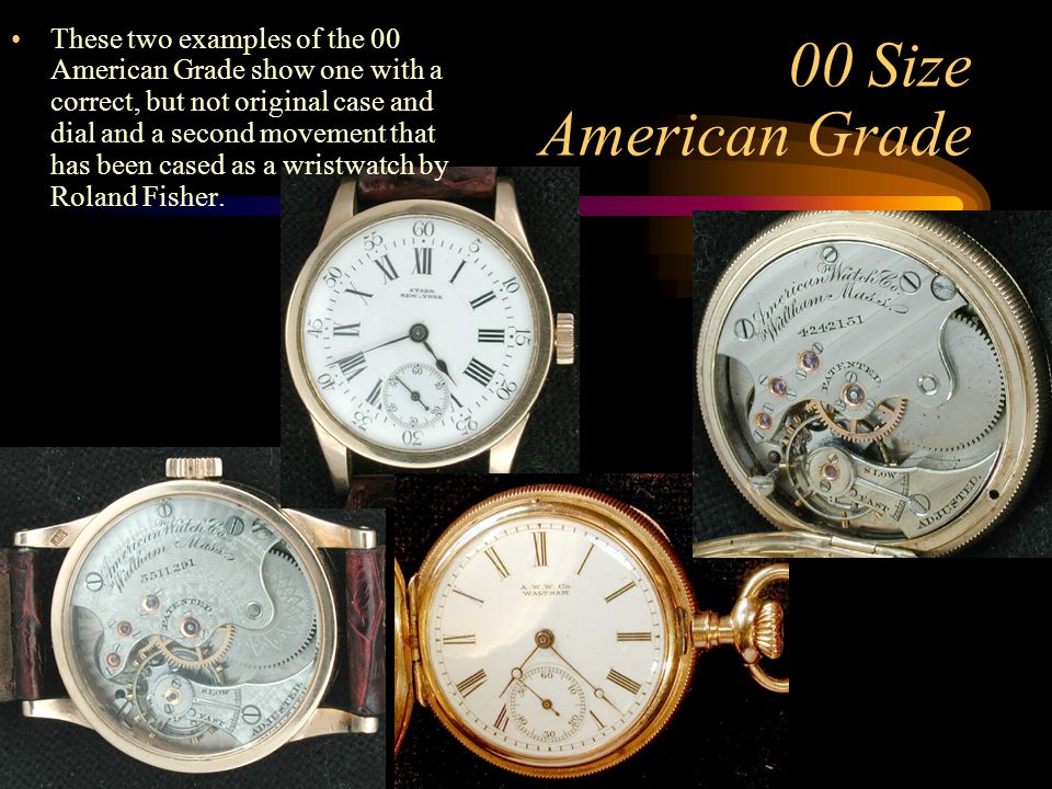 These two examples of the 00 American Grade show one with a correct, but not original case and dial and a second movement that has been cased as a wristwatch by Roland Fisher.