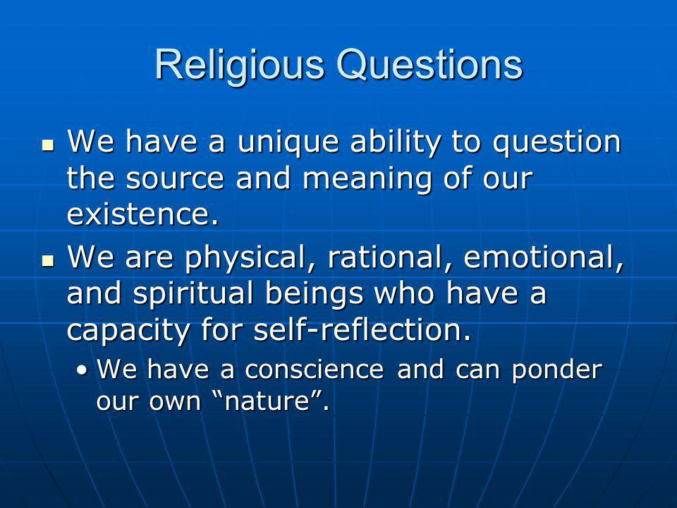 Religious Questions We have a unique ability to question the source and meaning of our existence.