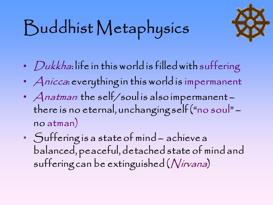 Buddhist Metaphysics Dukkha: life in this world is filled with suffering. Anicca: everything in this world is impermanent.