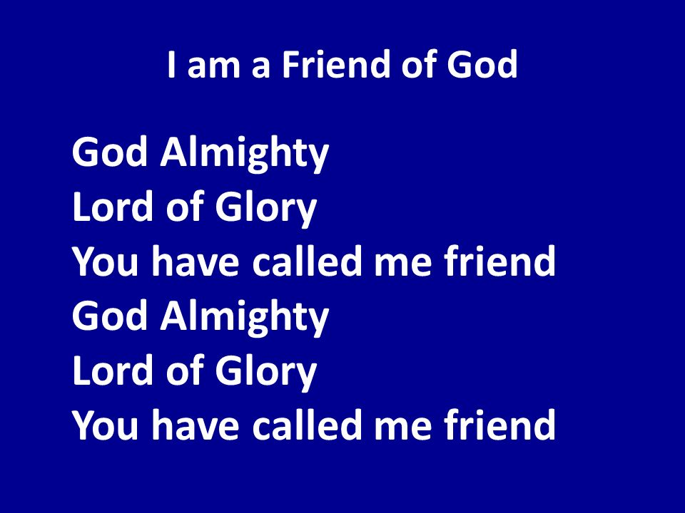 I am a Friend of GodGod Almighty Lord of Glory You have called me friend God Almighty Lord of Glory You have called me friend.
