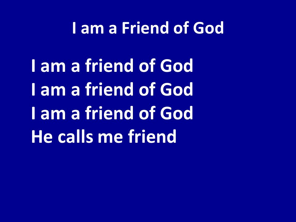 I am a Friend of God I am a friend of God I am a friend of God I am a friend of God He calls me friend.