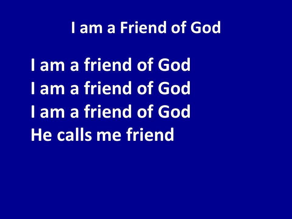 I am a Friend of GodI am a friend of God I am a friend of God I am a friend of God He calls me friend.
