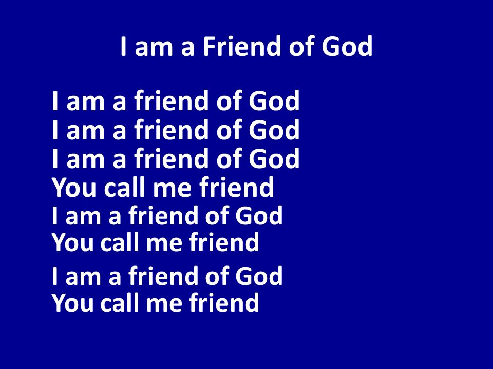 I am a Friend of GodI am a friend of God I am a friend of God I am a friend of God You call me friend I am a friend of God You call me friend.