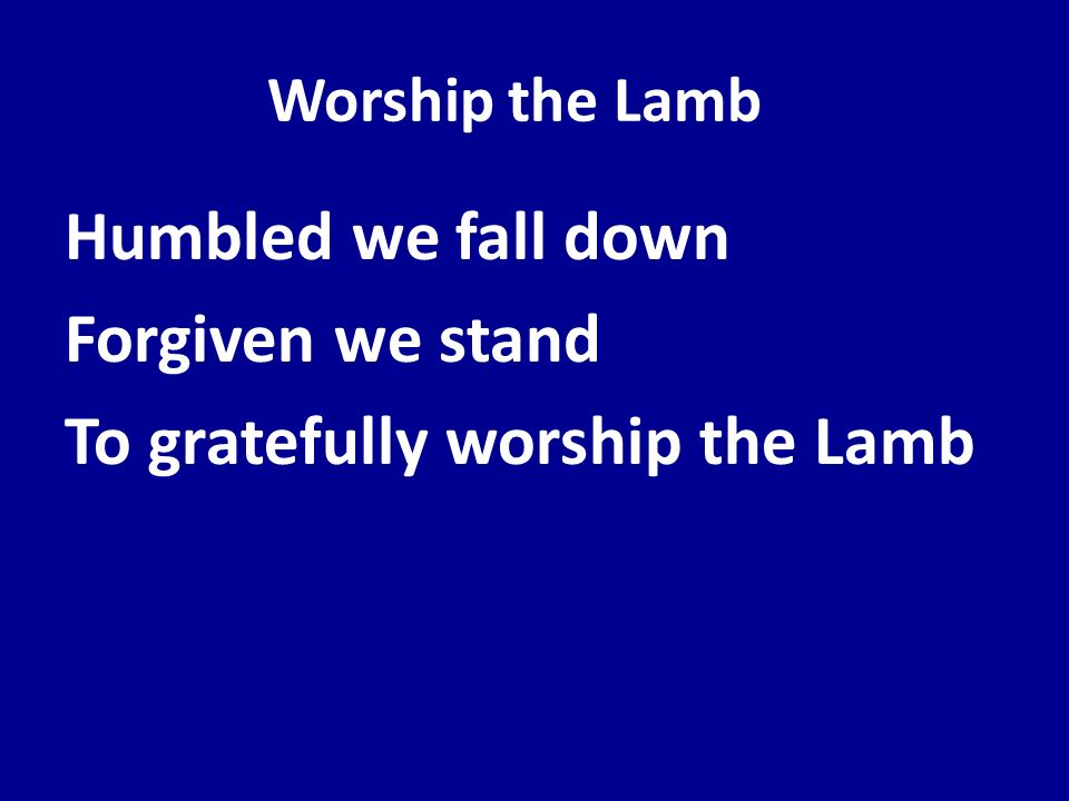 Humbled we fall down Forgiven we stand To gratefully worship the Lamb