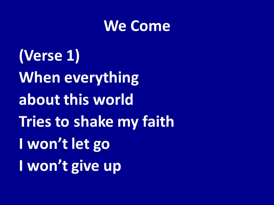 We Come(Verse 1) When everything about this world Tries to shake my faith I won't let go I won't give up