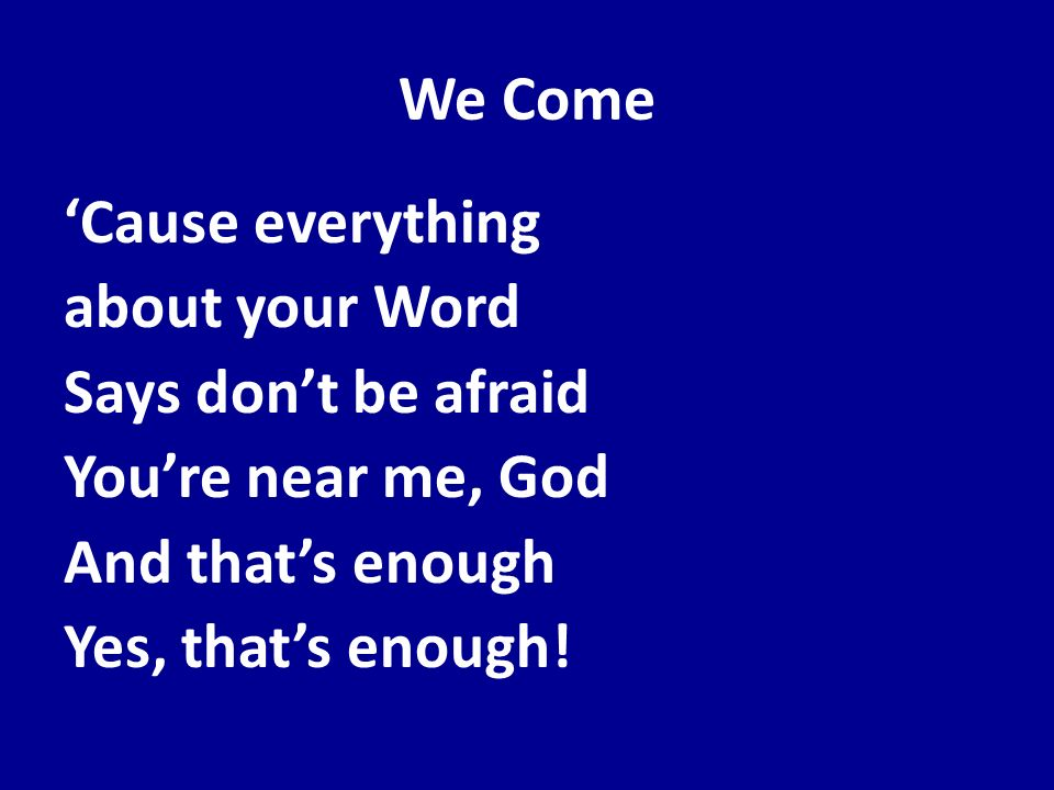 We Come'Cause everything about your Word Says don't be afraid You're near me, God And that's enough Yes, that's enough.