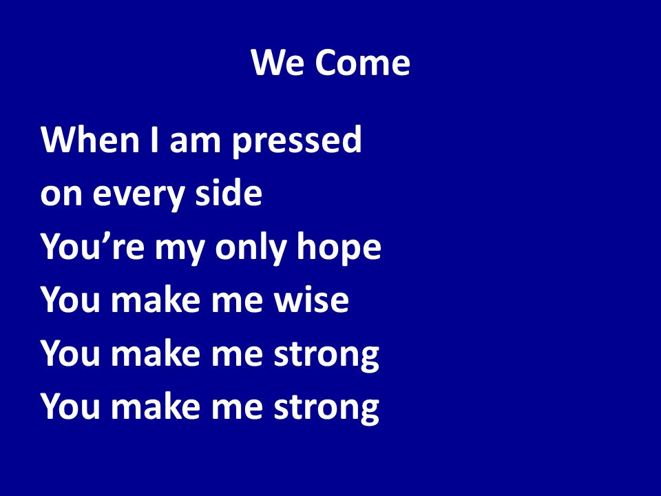 We Come When I am pressed on every side You're my only hope You make me wise You make me strong