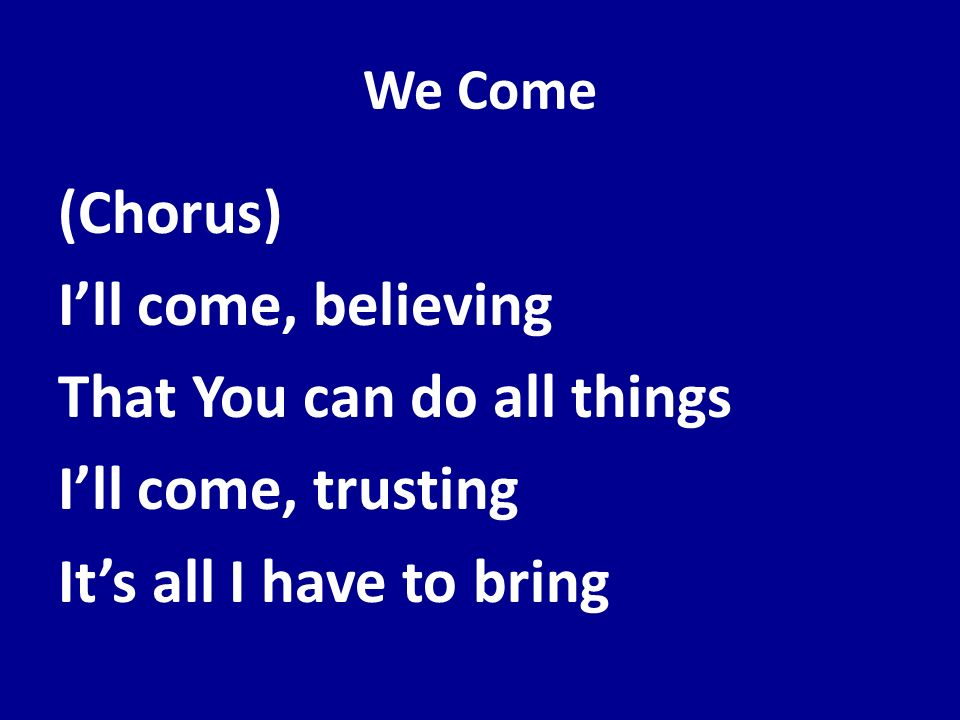 We Come(Chorus) I'll come, believing That You can do all things I'll come, trusting It's all I have to bring