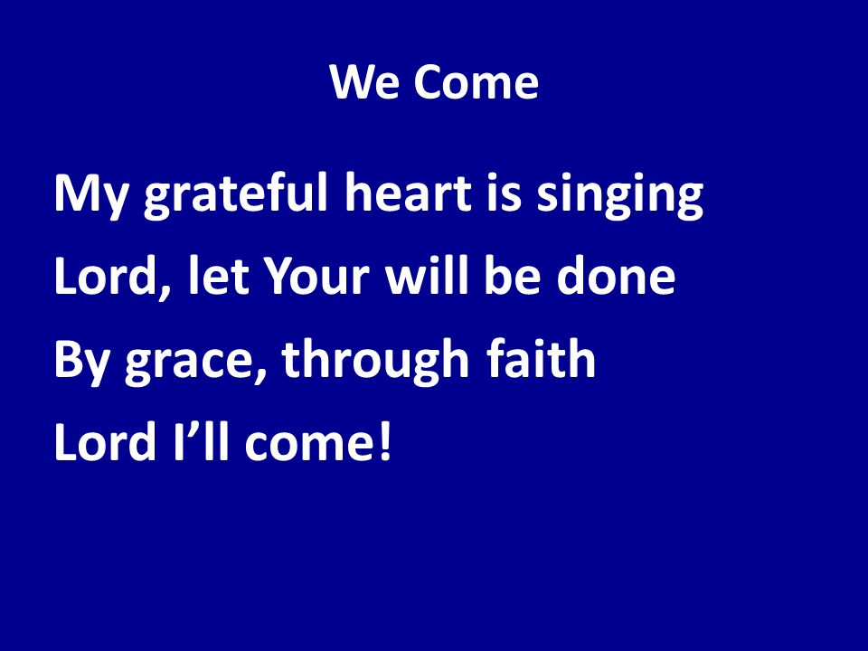 We ComeMy grateful heart is singing Lord, let Your will be done By grace, through faith Lord I'll come.