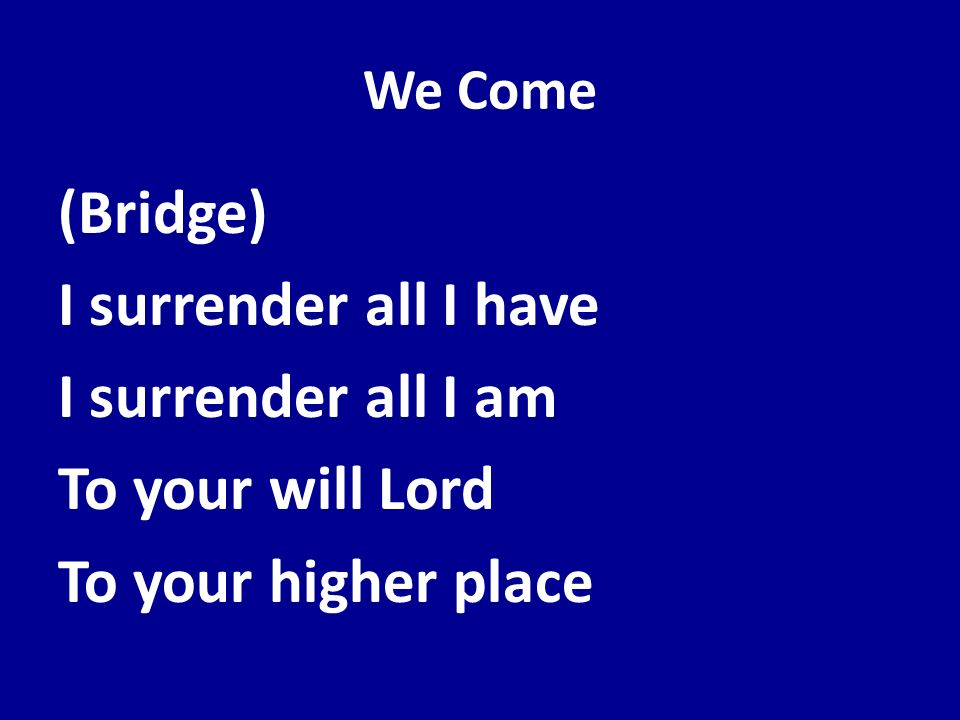 We Come (Bridge) I surrender all I have I surrender all I am To your will Lord To your higher place
