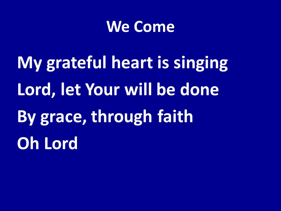 We Come My grateful heart is singing Lord, let Your will be done By grace, through faith Oh Lord