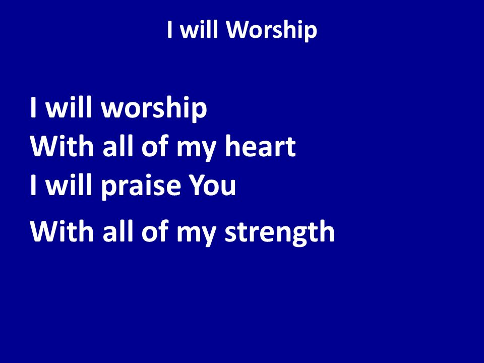 I will Worship I will worship With all of my heart I will praise You With all of my strength