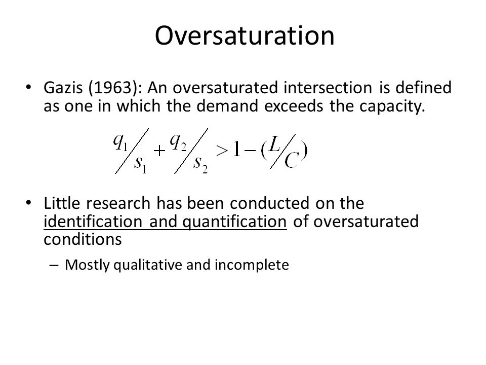 Oversaturation Gazis (1963): An oversaturated intersection is defined as one in which the demand exceeds the capacity.