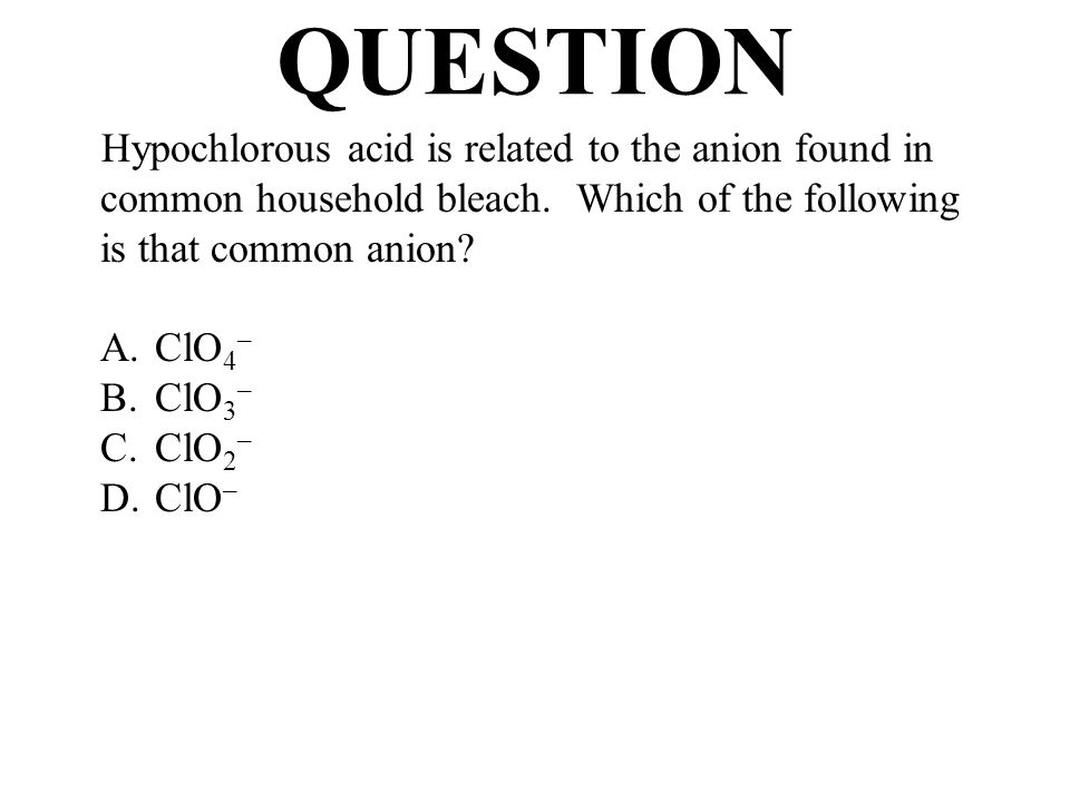 QUESTION Hypochlorous acid is related to the anion found in common household bleach. Which of the following is that common anion