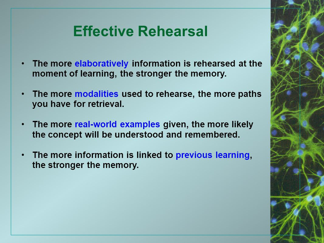 Effective Rehearsal The more elaboratively information is rehearsed at the moment of learning, the stronger the memory.