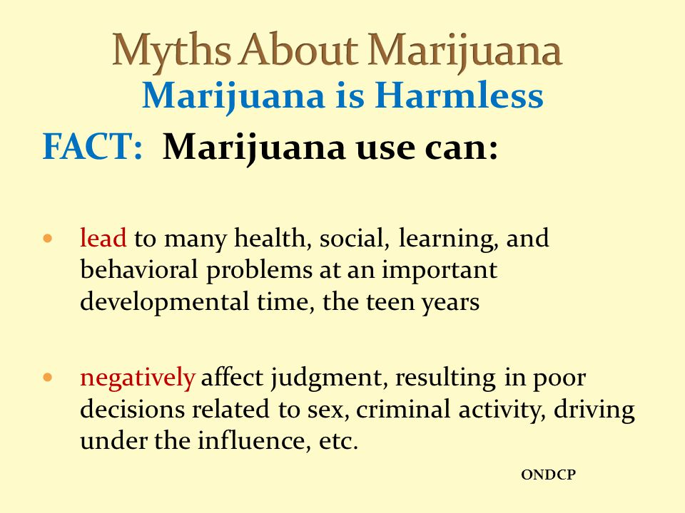 Myths About Marijuana Marijuana is Harmless FACT: Marijuana use can: