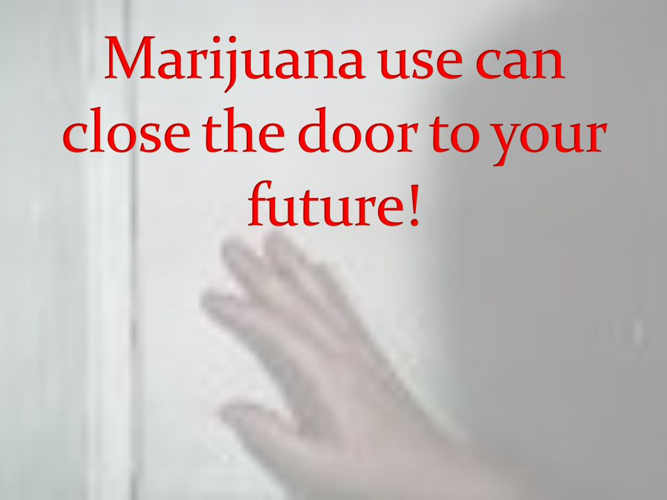 Marijuana use can close the door to your future!