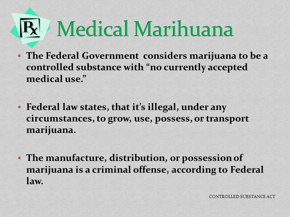 Medical Marihuana The Federal Government considers marijuana to be a controlled substance with no currently accepted medical use.