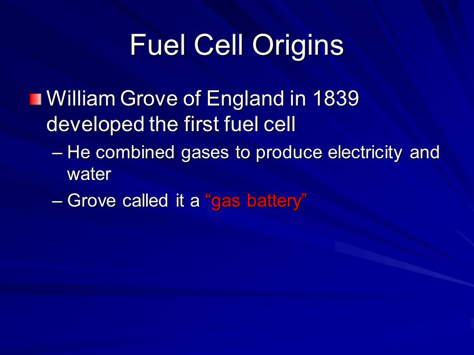 Fuel Cell Origins William Grove of England in 1839 developed the first fuel cell. He combined gases to produce electricity and water.