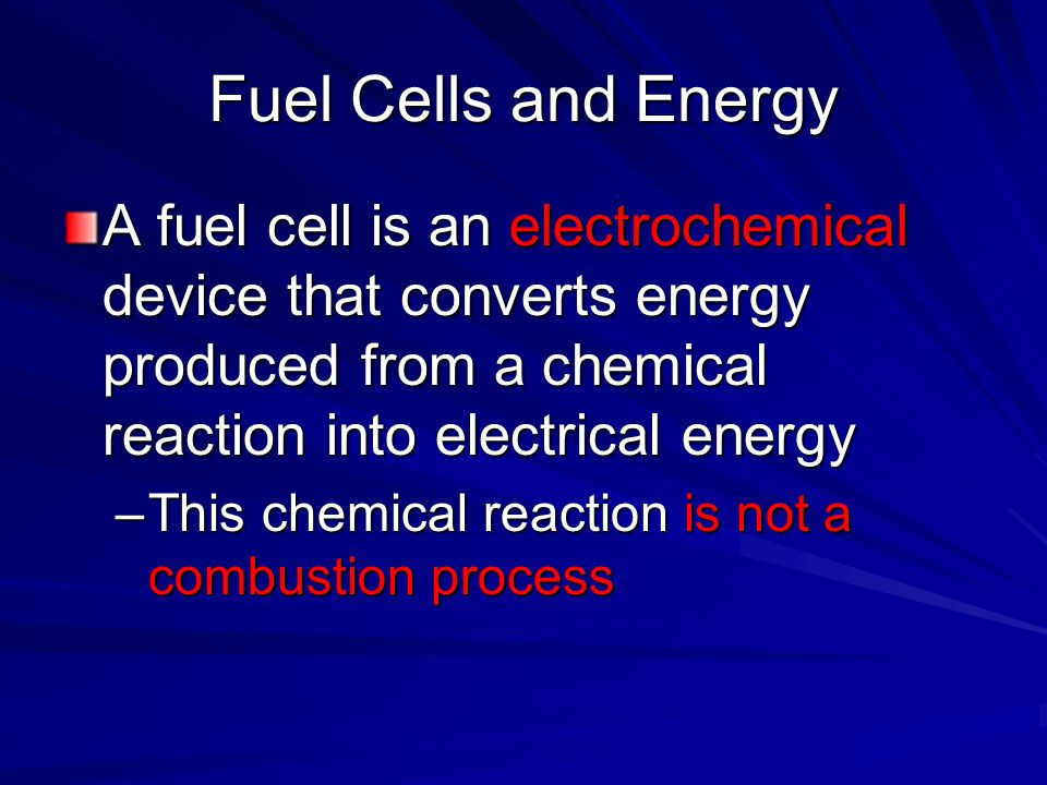 Fuel Cells and Energy A fuel cell is an electrochemical device that converts energy produced from a chemical reaction into electrical energy.