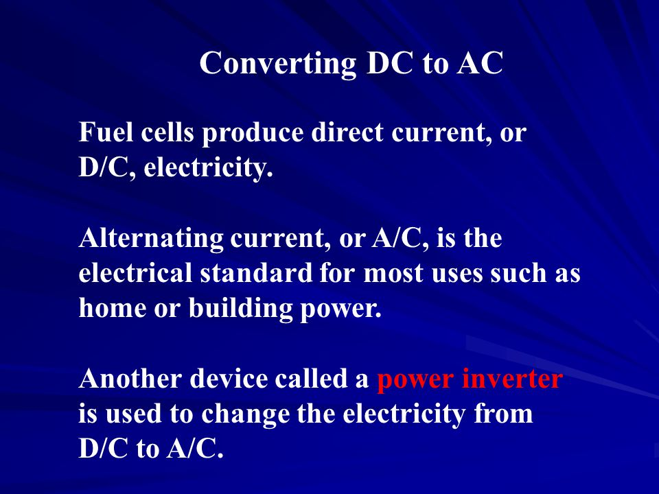 Converting DC to AC Fuel cells produce direct current, or D/C, electricity.