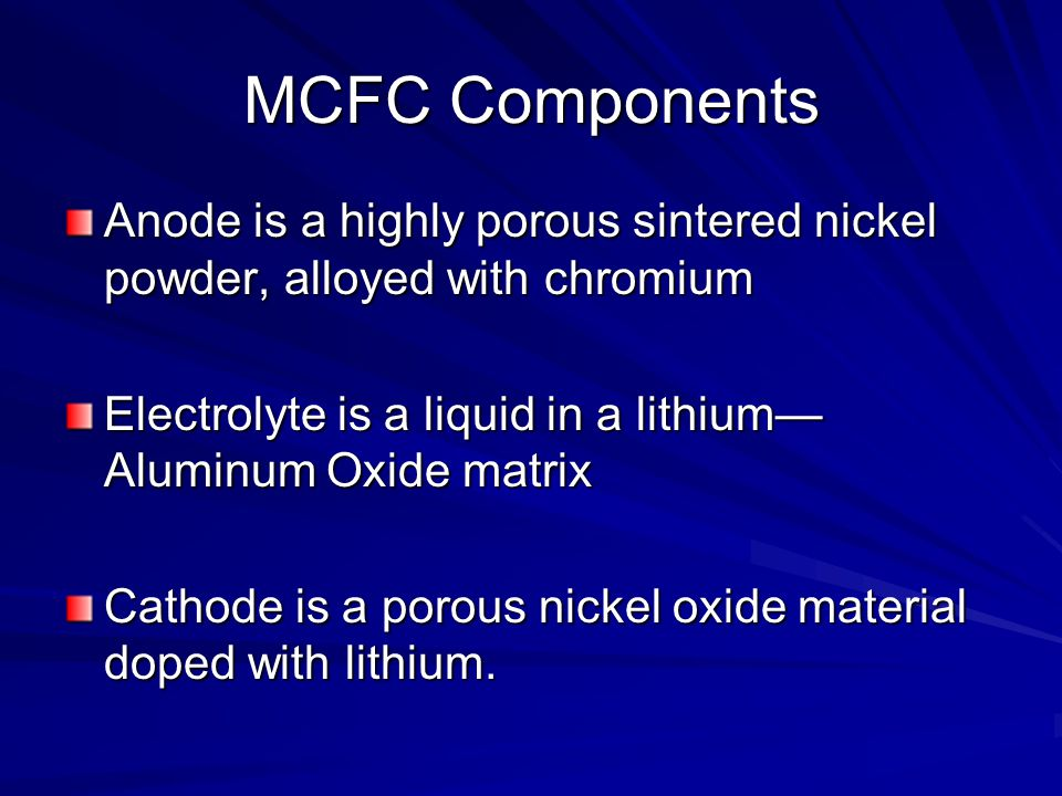 MCFC Components Anode is a highly porous sintered nickel powder, alloyed with chromium. Electrolyte is a liquid in a lithium—Aluminum Oxide matrix.