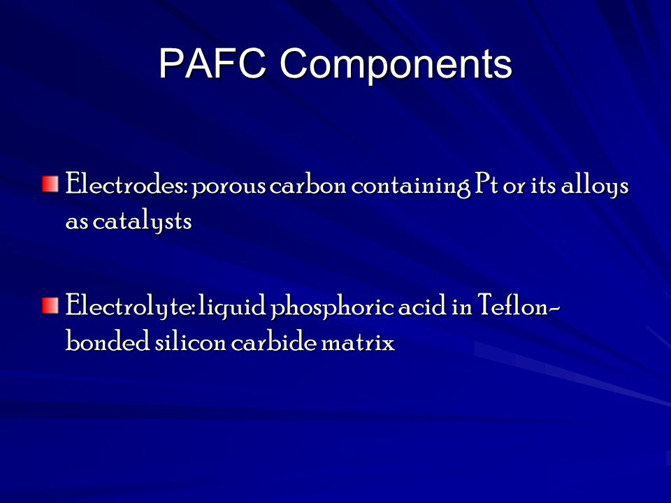 PAFC Components Electrodes: porous carbon containing Pt or its alloys as catalysts.