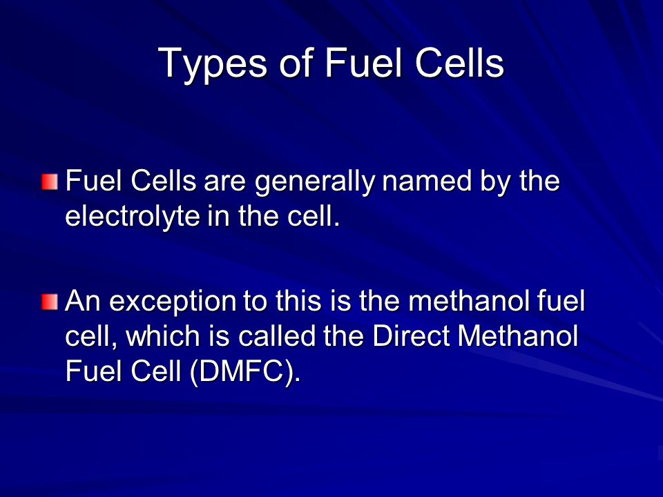 Types of Fuel Cells Fuel Cells are generally named by the electrolyte in the cell.