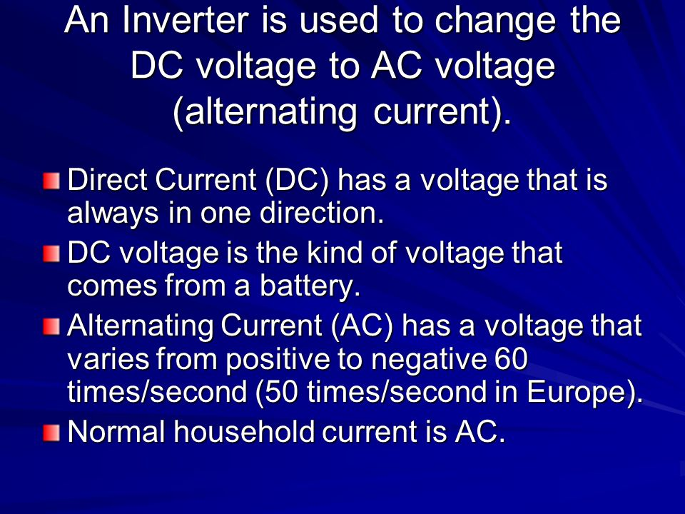 An Inverter is used to change the DC voltage to AC voltage (alternating current).