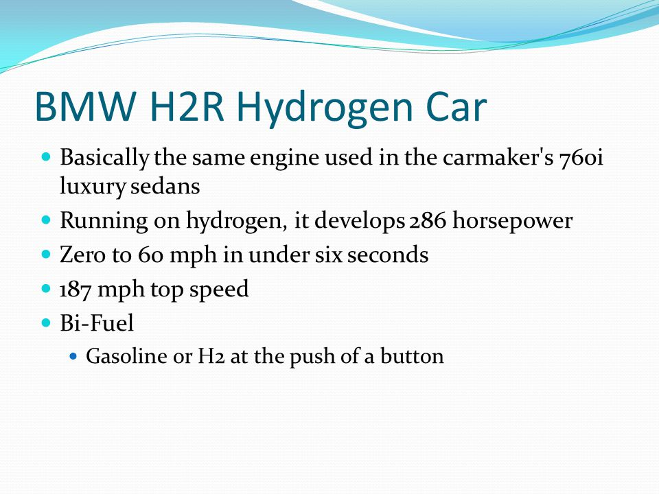 BMW H2R Hydrogen Car Basically the same engine used in the carmaker s 760i luxury sedans. Running on hydrogen, it develops 286 horsepower.