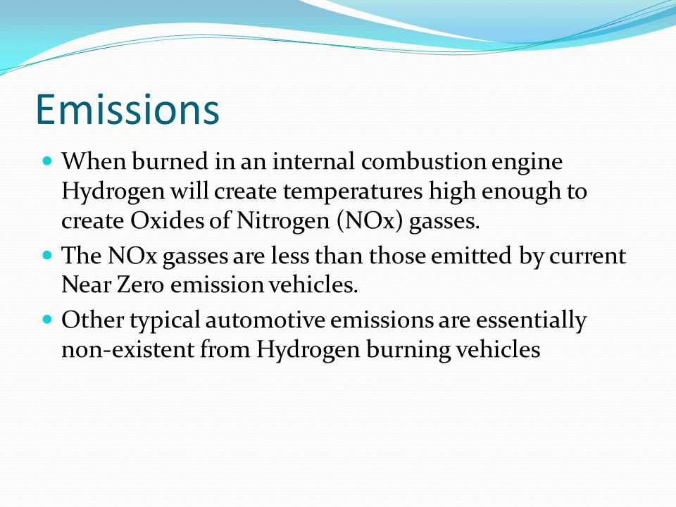 Emissions When burned in an internal combustion engine Hydrogen will create temperatures high enough to create Oxides of Nitrogen (NOx) gasses.