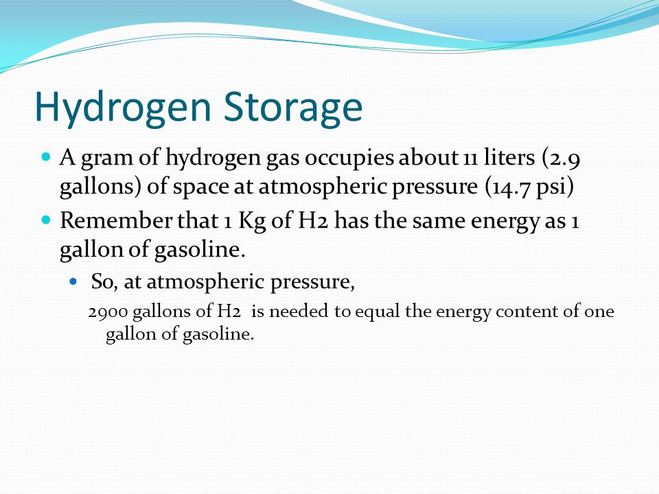 Hydrogen Storage A gram of hydrogen gas occupies about 11 liters (2.9 gallons) of space at atmospheric pressure (14.7 psi)