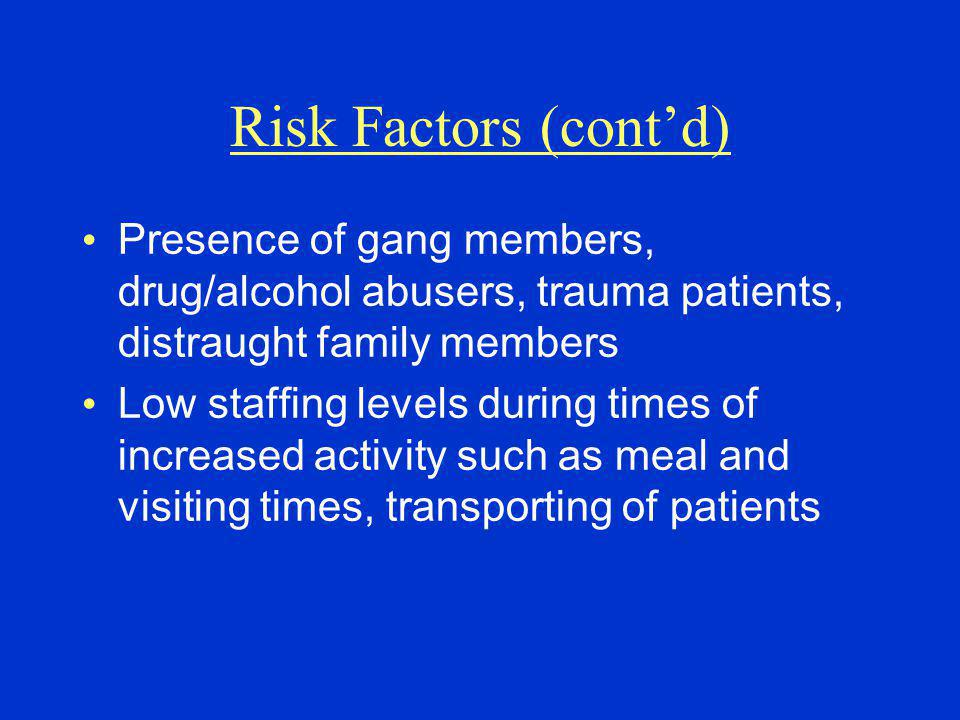 Risk Factors (cont'd) Presence of gang members, drug/alcohol abusers, trauma patients, distraught family members.