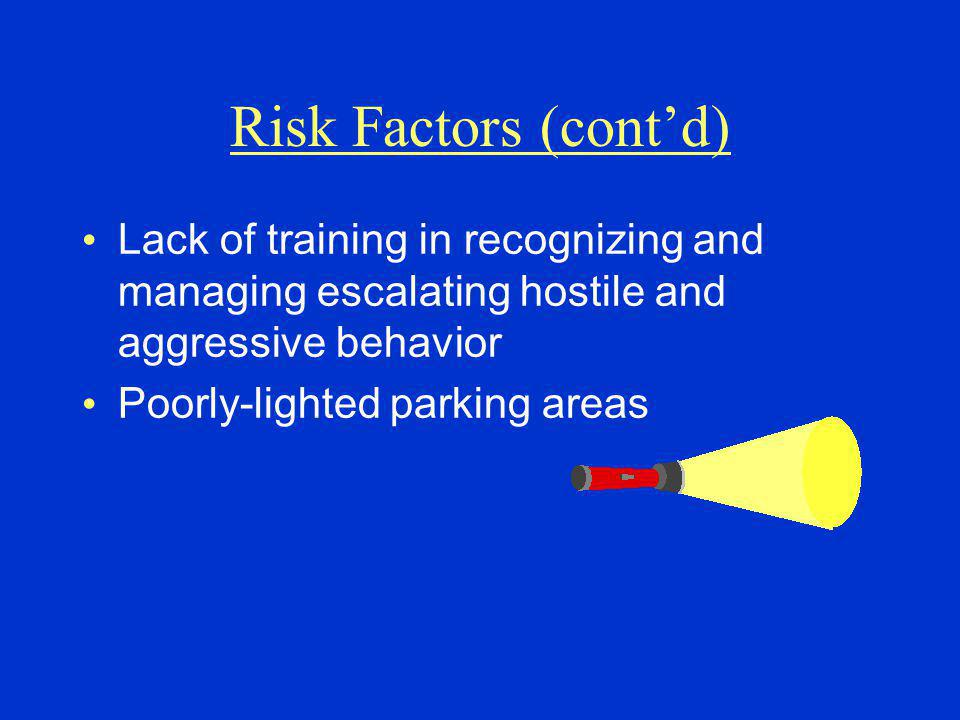 Risk Factors (cont'd) Lack of training in recognizing and managing escalating hostile and aggressive behavior.