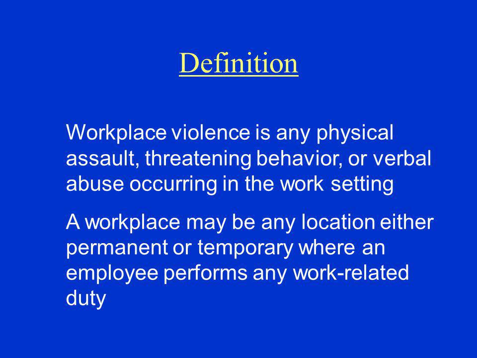 Definition Workplace violence is any physical assault, threatening behavior, or verbal abuse occurring in the work setting.
