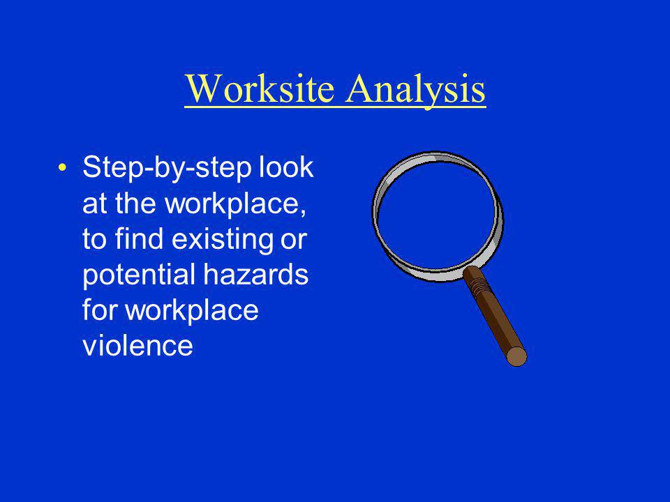 Worksite Analysis Step-by-step look at the workplace, to find existing or potential hazards for workplace violence.