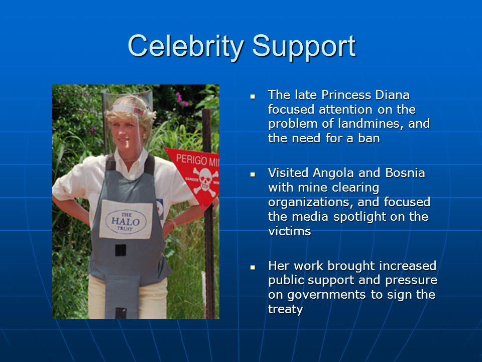 Celebrity Support The late Princess Diana focused attention on the problem of landmines, and the need for a ban.