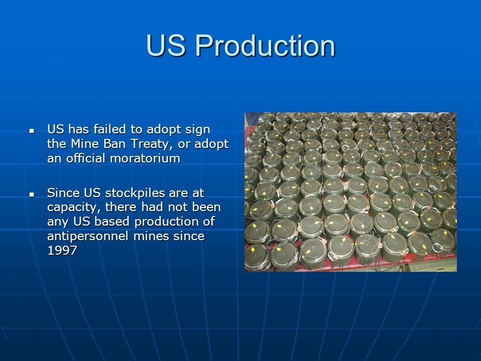 US Production US has failed to adopt sign the Mine Ban Treaty, or adopt an official moratorium.