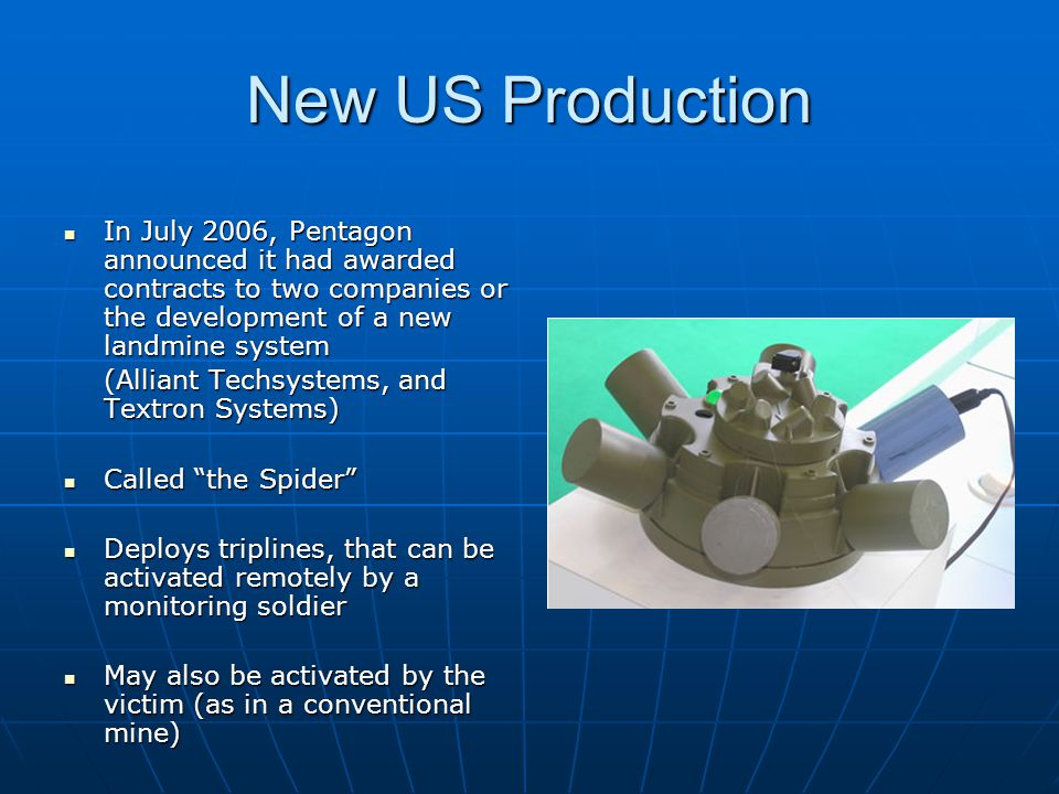 New US Production In July 2006, Pentagon announced it had awarded contracts to two companies or the development of a new landmine system.