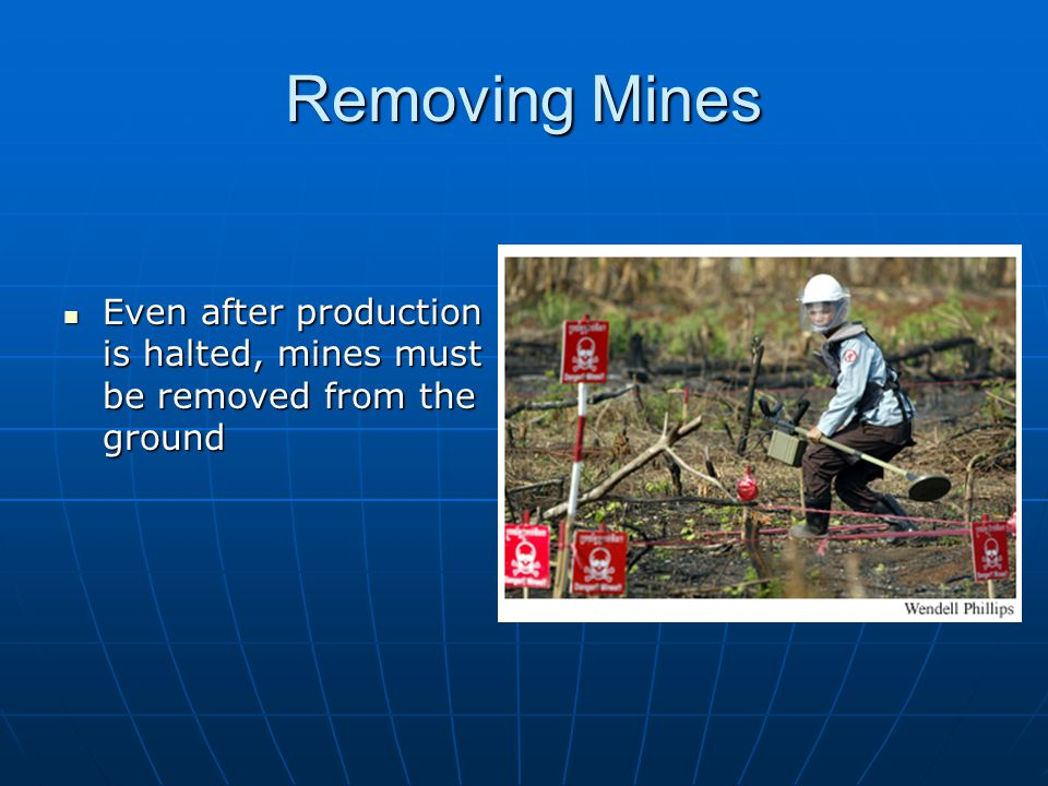 Removing Mines Even after production is halted, mines must be removed from the ground