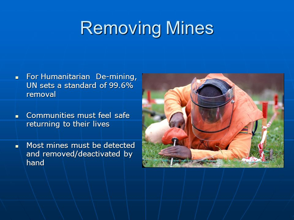 Removing Mines For Humanitarian De-mining, UN sets a standard of 99.6% removal. Communities must feel safe returning to their lives.