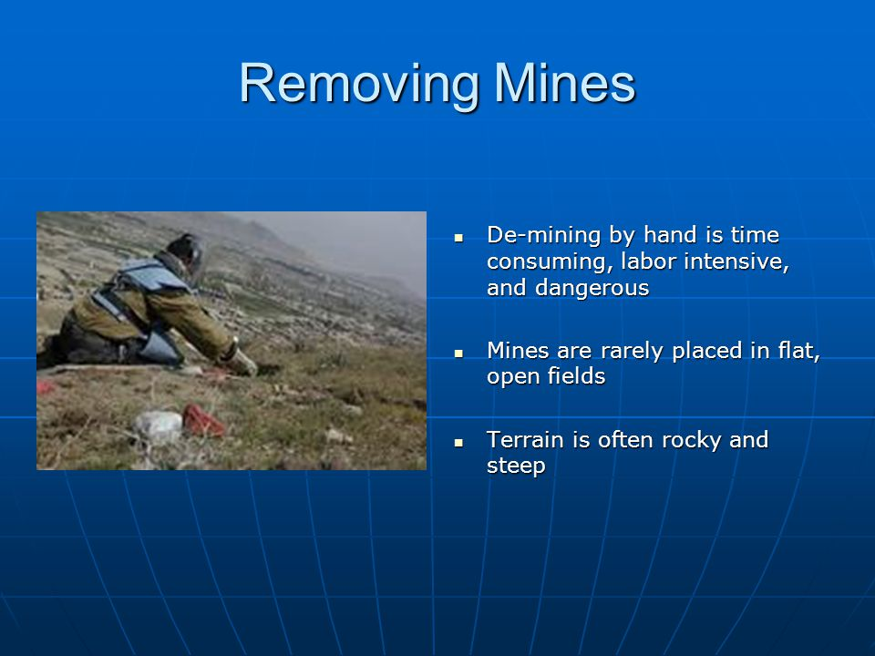 Removing Mines De-mining by hand is time consuming, labor intensive, and dangerous. Mines are rarely placed in flat, open fields.