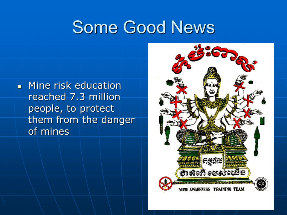 Some Good News Mine risk education reached 7.3 million people, to protect them from the danger of mines.