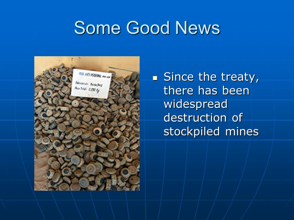 Some Good News Since the treaty, there has been widespread destruction of stockpiled mines
