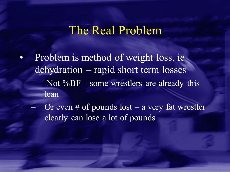 The Real Problem Problem is method of weight loss, ie dehydration – rapid short term losses. Not %BF – some wrestlers are already this lean.