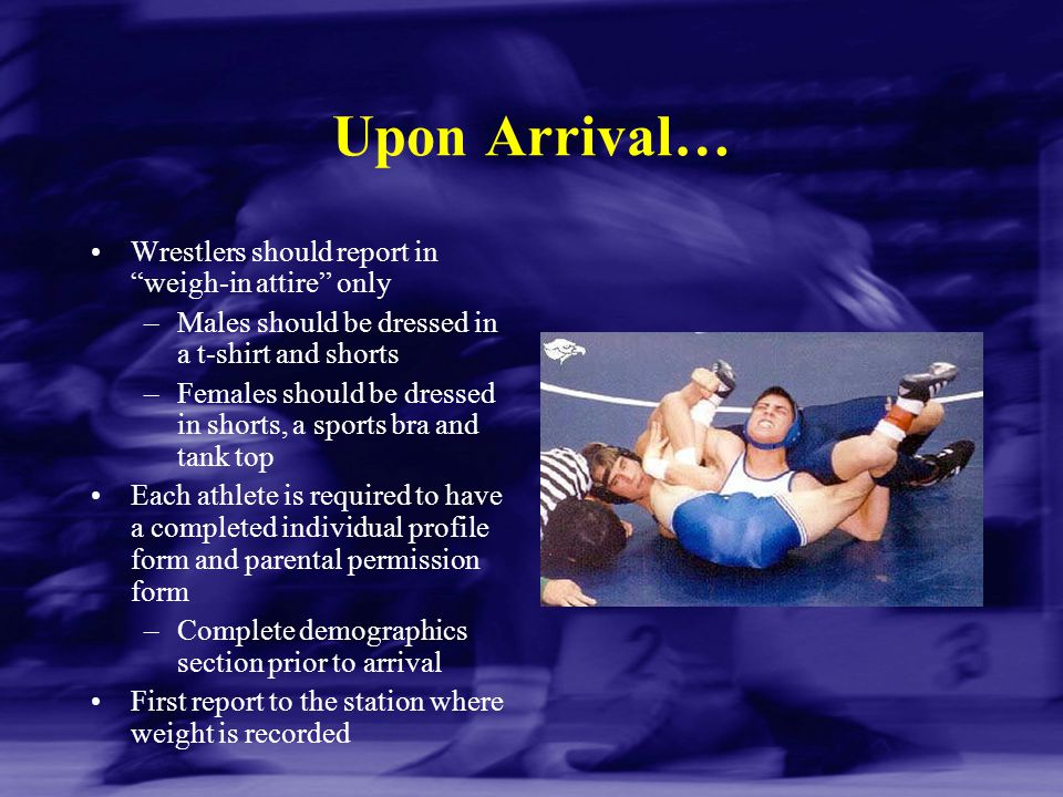 Upon Arrival… Wrestlers should report in weigh-in attire only