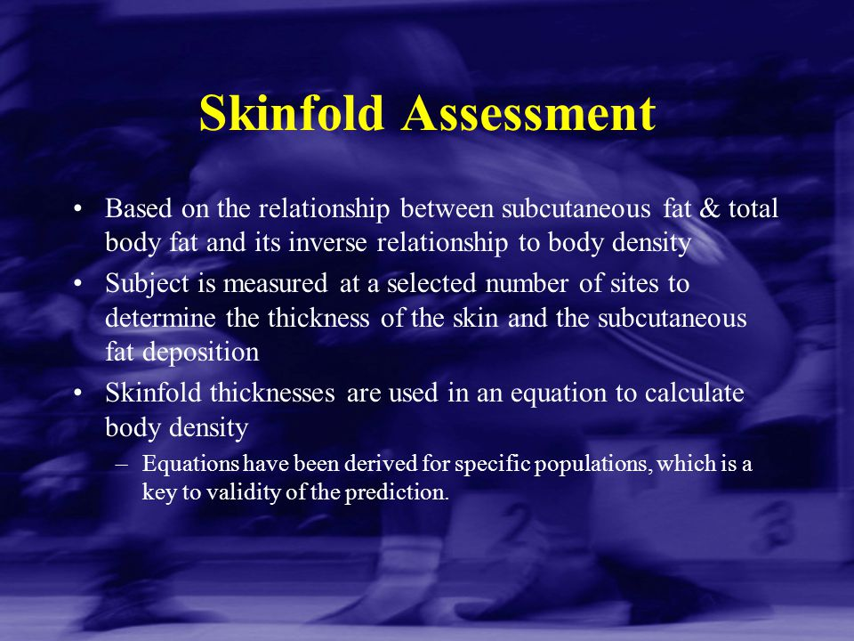 Skinfold Assessment Based on the relationship between subcutaneous fat & total body fat and its inverse relationship to body density.