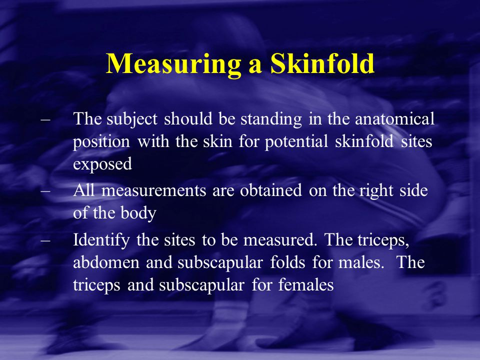 Measuring a Skinfold The subject should be standing in the anatomical position with the skin for potential skinfold sites exposed.